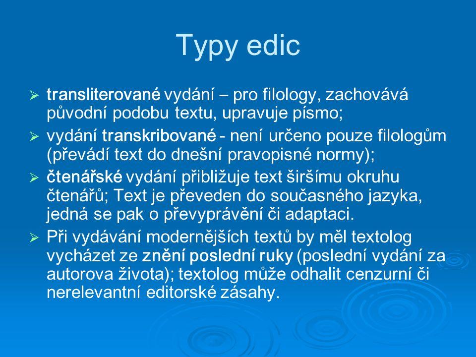 Typy edic   transliterované vydání – pro filology, zachovává původní podobu textu, upravuje písmo;   vydání transkribované - není určeno pouze filologům (převádí text do dnešní pravopisné normy);   čtenářské vydání přibližuje text širšímu okruhu čtenářů; Text je převeden do současného jazyka, jedná se pak o převyprávění či adaptaci.