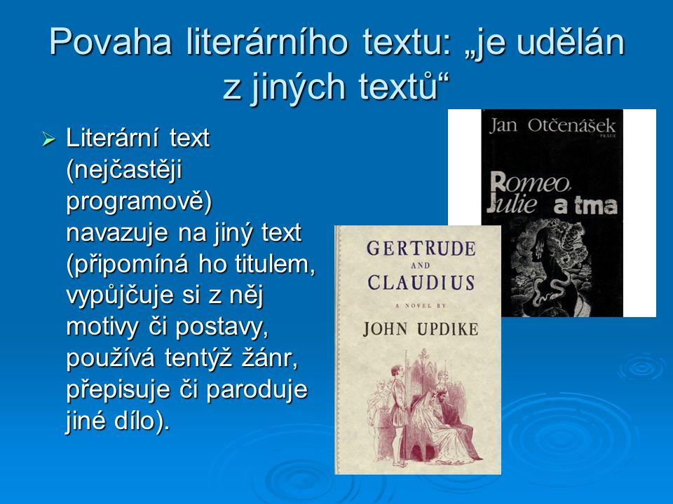 """Povaha literárního textu: """"je udělán z jiných textů  Literární text (nejčastěji programově) navazuje na jiný text (připomíná ho titulem, vypůjčuje si z něj motivy či postavy, používá tentýž žánr, přepisuje či paroduje jiné dílo)."""