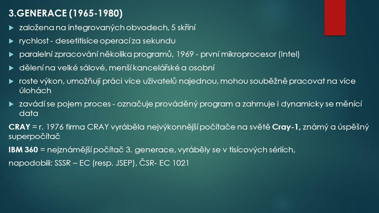 3.GENERACE (1965-1980)  založena na integrovaných obvodech, 5 skříní  rychlost - desetitisíce operací za sekundu  paralelní zpracování několika programů, 1969 - první mikroprocesor (Intel)  dělení na velké sálové, menší kancelářské a osobní  roste výkon, umožňují práci více uživatelů najednou, mohou souběžně pracovat na více úlohách  zavádí se pojem proces - označuje prováděný program a zahrnuje i dynamicky se měnící data CRAY = r.
