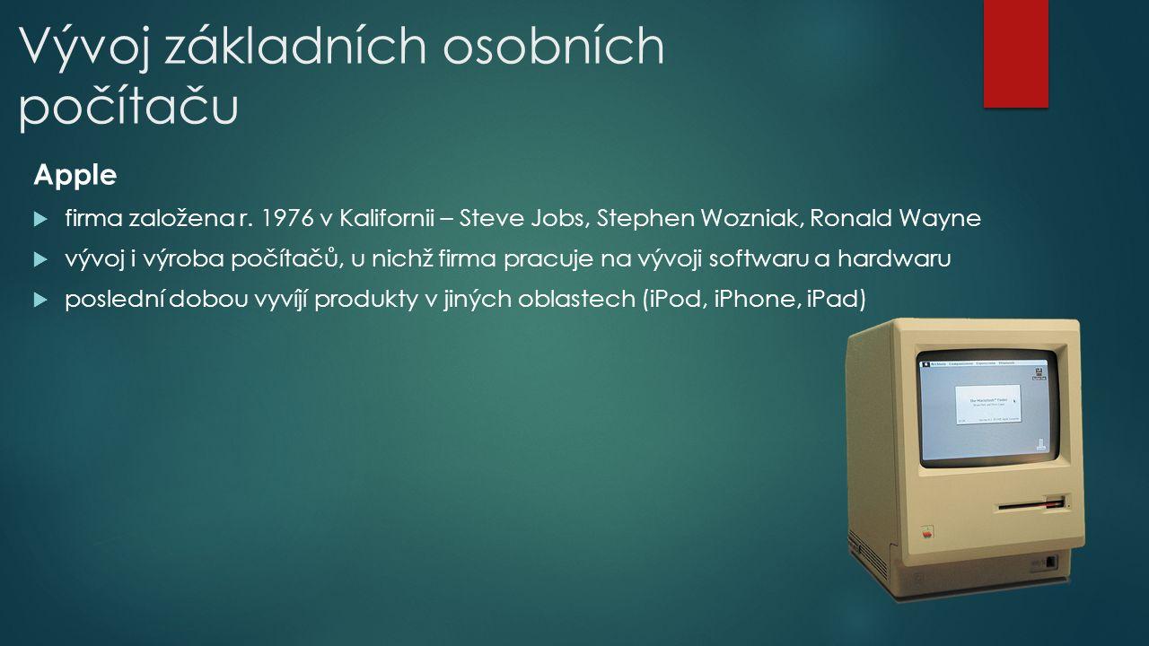 Vývoj základních osobních počítaču Apple  firma založena r. 1976 v Kalifornii – Steve Jobs, Stephen Wozniak, Ronald Wayne  vývoj i výroba počítačů,