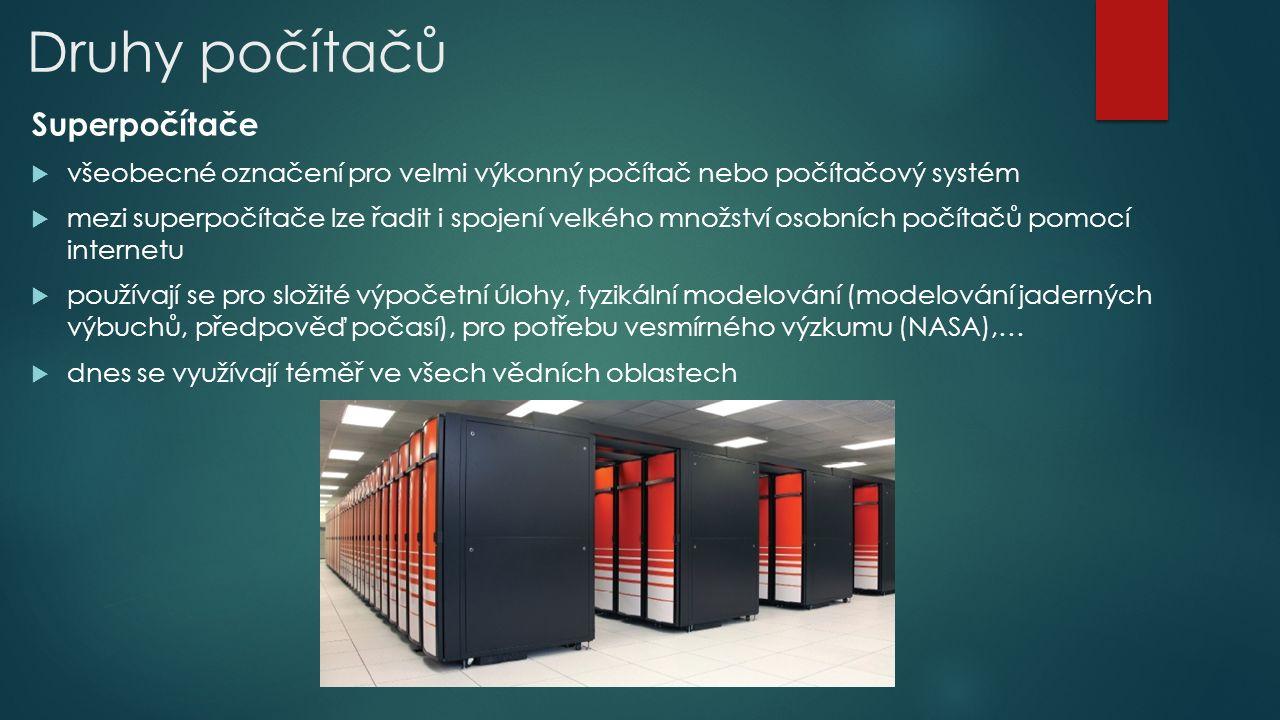 Druhy počítačů Superpočítače  všeobecné označení pro velmi výkonný počítač nebo počítačový systém  mezi superpočítače lze řadit i spojení velkého množství osobních počítačů pomocí internetu  používají se pro složité výpočetní úlohy, fyzikální modelování (modelování jaderných výbuchů, předpověď počasí), pro potřebu vesmírného výzkumu (NASA),…  dnes se využívají téměř ve všech vědních oblastech