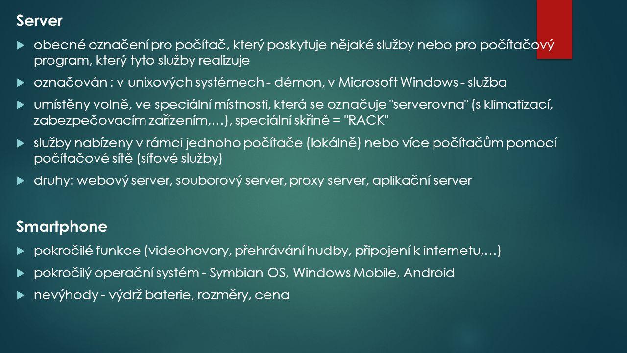 Server  obecné označení pro počítač, který poskytuje nějaké služby nebo pro počítačový program, který tyto služby realizuje  označován : v unixových systémech - démon, v Microsoft Windows - služba  umístěny volně, ve speciální místnosti, která se označuje serverovna (s klimatizací, zabezpečovacím zařízením,…), speciální skříně = RACK  služby nabízeny v rámci jednoho počítače (lokálně) nebo více počítačům pomocí počítačové sítě (síťové služby)  druhy: webový server, souborový server, proxy server, aplikační server Smartphone  pokročilé funkce (videohovory, přehrávání hudby, připojení k internetu,…)  pokročilý operační systém - Symbian OS, Windows Mobile, Android  nevýhody - výdrž baterie, rozměry, cena