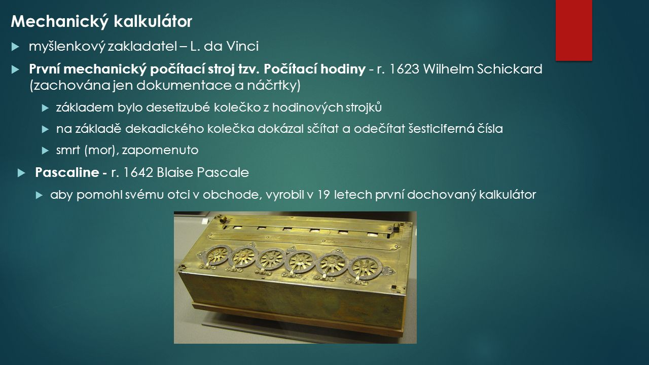 Mechanický kalkulátor  myšlenkový zakladatel – L. da Vinci  První mechanický počítací stroj tzv. Počítací hodiny - r. 1623 Wilhelm Schickard (zachov