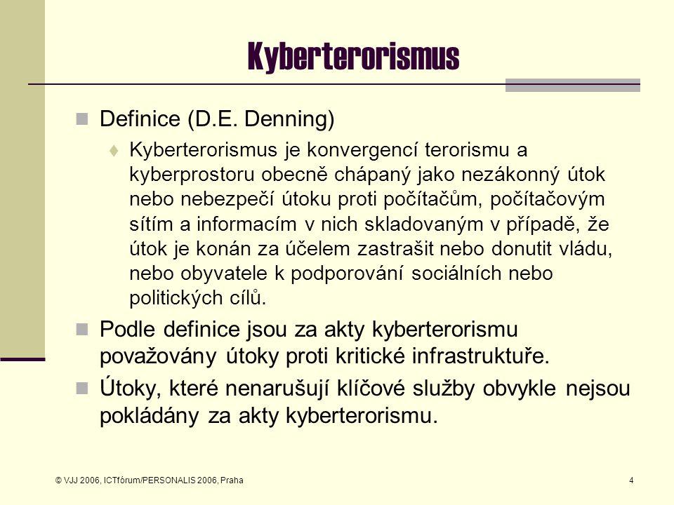 © VJJ 2006, ICTfórum/PERSONALIS 2006, Praha4 Kyberterorismus Definice (D.E. Denning)  Kyberterorismus je konvergencí terorismu a kyberprostoru obecně