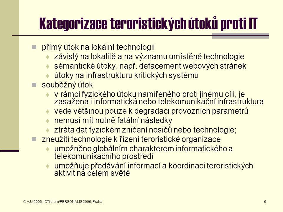 © VJJ 2006, ICTfórum/PERSONALIS 2006, Praha7 Dopady kybernetického útoku okázalost útoku  způsobí škodu velkého rozsahu  dosáhne významné publicity faktor zranitelnosti  typická psychologické zbraň kyberterorismu  demonstrace snadné zranitelnosti IT protivníka nejčastější útoky  DOS, většinou distribuovaný a koordinovaný defacement  náhrada loginové stránky  změny v provázání odkazů  změny na stránkách významných organizací nebo firem vedou k pocitu ztráty jejich autority