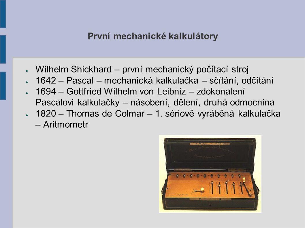 První mechanické kalkulátory ● Wilhelm Shickhard – první mechanický počítací stroj ● 1642 – Pascal – mechanická kalkulačka – sčítání, odčítání ● 1694 – Gottfried Wilhelm von Leibniz – zdokonalení Pascalovi kalkulačky – násobení, dělení, druhá odmocnina ● 1820 – Thomas de Colmar – 1.