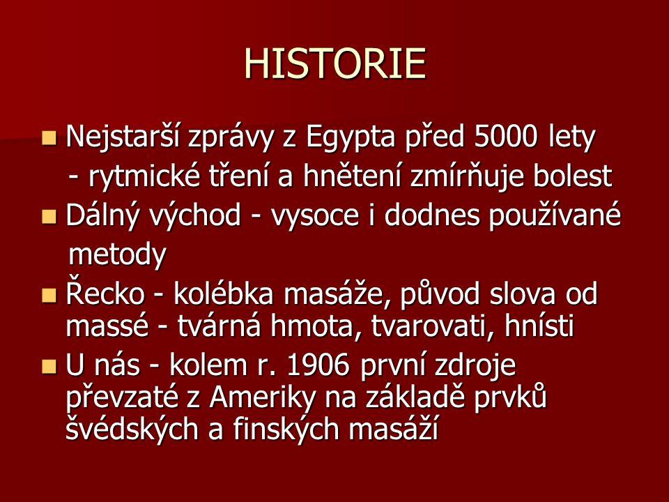 HISTORIE Nejstarší zprávy z Egypta před 5000 lety Nejstarší zprávy z Egypta před 5000 lety - rytmické tření a hnětení zmírňuje bolest - rytmické tření a hnětení zmírňuje bolest Dálný východ - vysoce i dodnes používané Dálný východ - vysoce i dodnes používané metody metody Řecko - kolébka masáže, původ slova od massé - tvárná hmota, tvarovati, hnísti Řecko - kolébka masáže, původ slova od massé - tvárná hmota, tvarovati, hnísti U nás - kolem r.