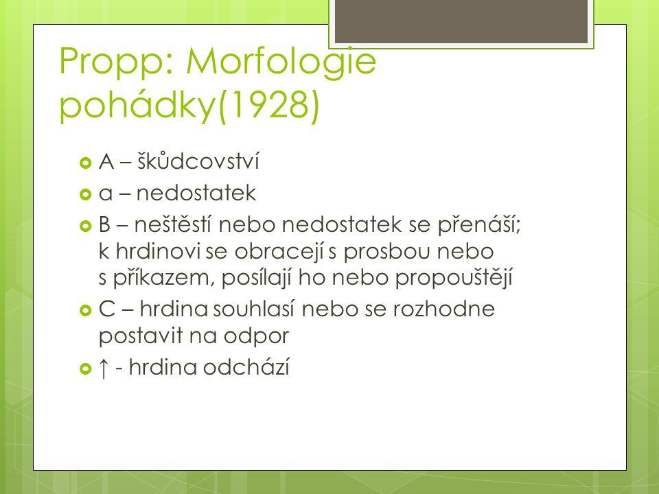 Propp: Morfologie pohádky(1928)  A – škůdcovství  a – nedostatek  B – neštěstí nebo nedostatek se přenáší; k hrdinovi se obracejí s prosbou nebo s příkazem, posílají ho nebo propouštějí  C – hrdina souhlasí nebo se rozhodne postavit na odpor  ↑ - hrdina odchází