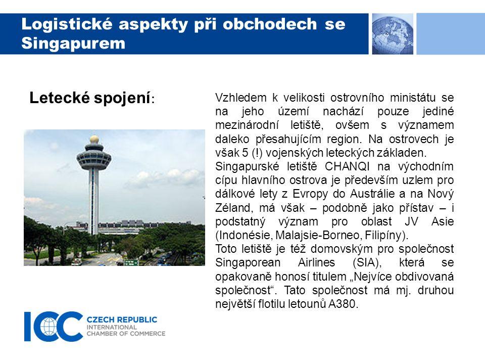 Logistické aspekty při obchodech se Singapurem Letecké spojení : Vzhledem k velikosti ostrovního ministátu se na jeho území nachází pouze jediné mezinárodní letiště, ovšem s významem daleko přesahujícím region.