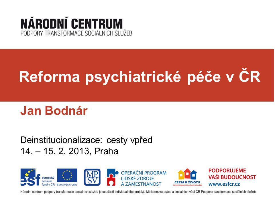 Jan Bodnár Deinstitucionalizace: cesty vpřed 14. – 15. 2. 2013, Praha Reforma psychiatrické péče v ČR