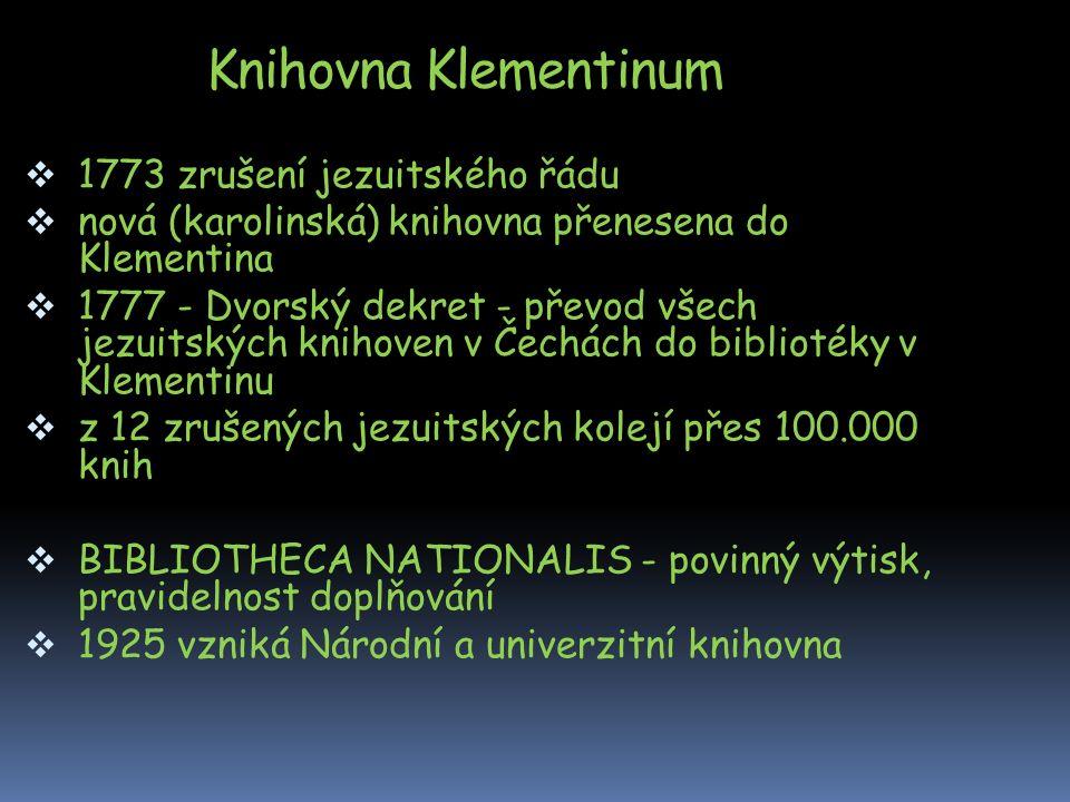 Knihovna Klementinum  1773 zrušení jezuitského řádu  nová (karolinská) knihovna přenesena do Klementina  1777 - Dvorský dekret - převod všech jezuitských knihoven v Čechách do bibliotéky v Klementinu  z 12 zrušených jezuitských kolejí přes 100.000 knih  BIBLIOTHECA NATIONALIS - povinný výtisk, pravidelnost doplňování  1925 vzniká Národní a univerzitní knihovna