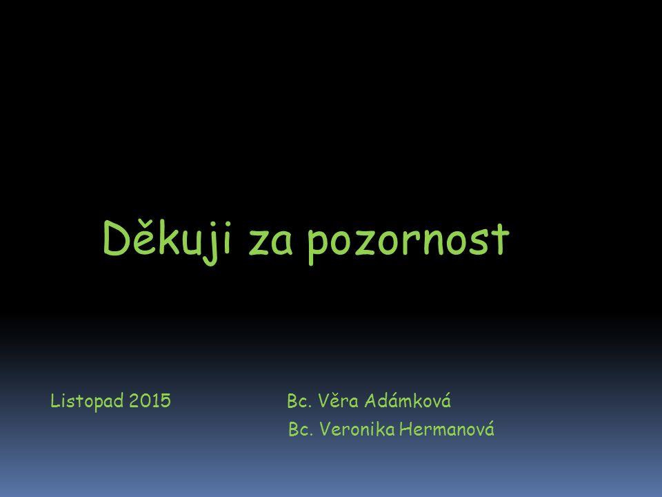 Děkuji za pozornost Listopad 2015 Bc. Věra Adámková Bc. Veronika Hermanová