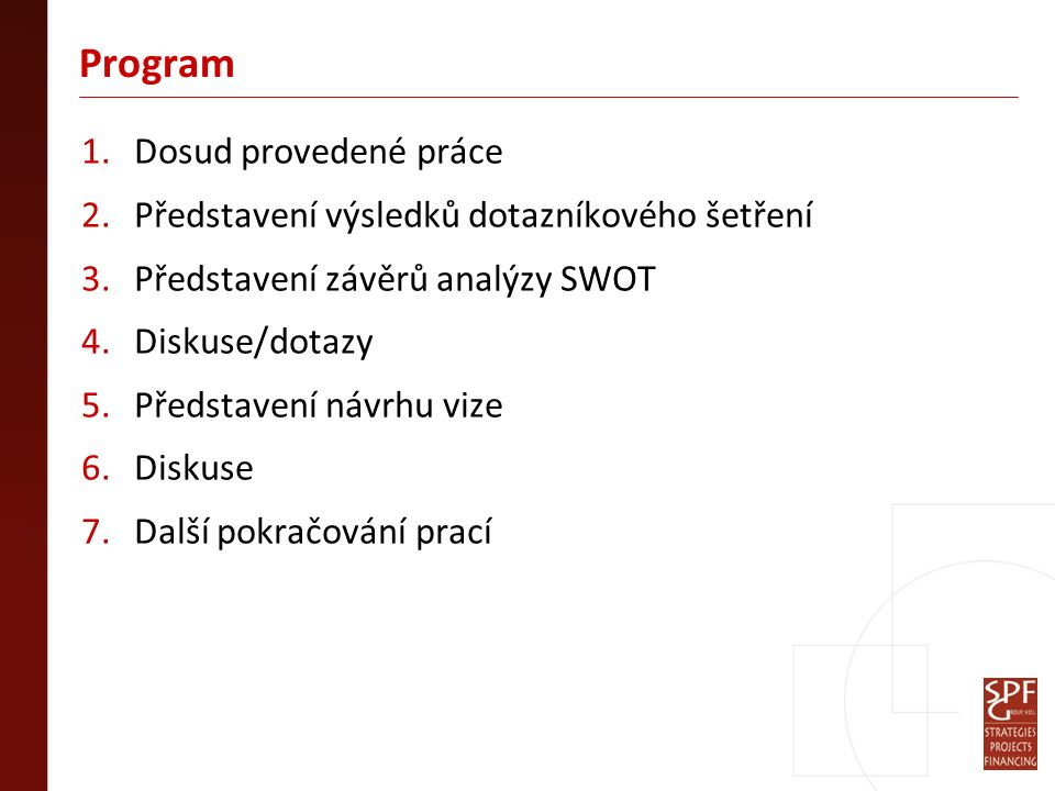 Program 1.Dosud provedené práce 2.Představení výsledků dotazníkového šetření 3.Představení závěrů analýzy SWOT 4.Diskuse/dotazy 5.Představení návrhu vize 6.Diskuse 7.Další pokračování prací