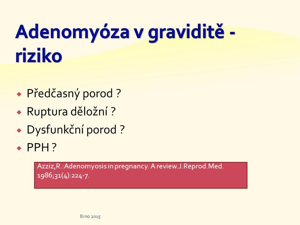  Předčasný porod ?  Ruptura děložní ?  Dysfunkční porod ?  PPH ? Brno 2015 Azziz,R.:Adenomyosis in pregnancy. A review.J.Reprod.Med. 1986;31(4):22