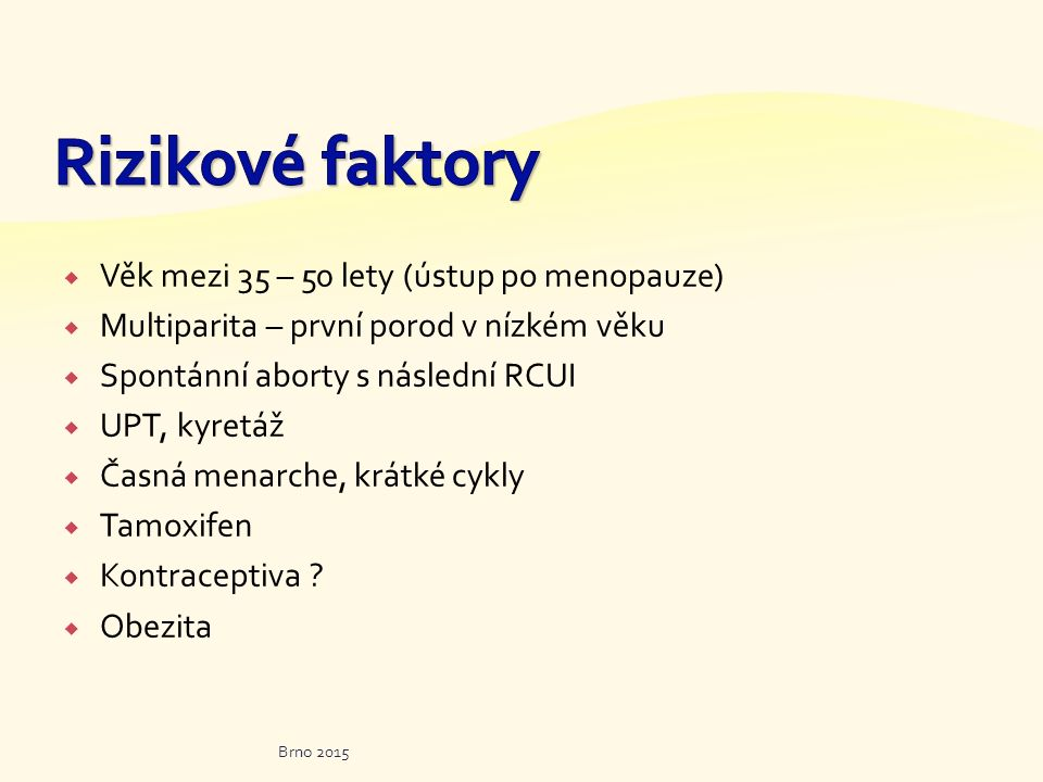  Věk mezi 35 – 50 lety (ústup po menopauze)  Multiparita – první porod v nízkém věku  Spontánní aborty s následní RCUI  UPT, kyretáž  Časná menar