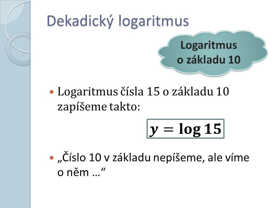 "Dekadický logaritmus Logaritmus čísla 15 o základu 10 zapíšeme takto: ""Číslo 10 v základu nepíšeme, ale víme o něm … Logaritmus o základu 10"