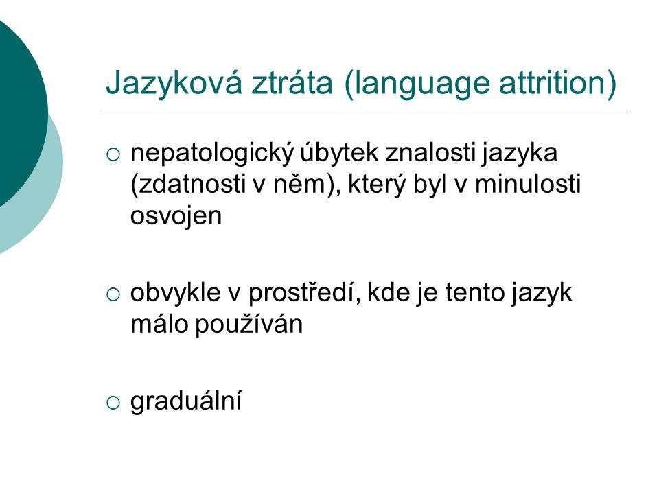 Jazyková ztráta (language attrition)  nepatologický úbytek znalosti jazyka (zdatnosti v něm), který byl v minulosti osvojen  obvykle v prostředí, kde je tento jazyk málo používán  graduální
