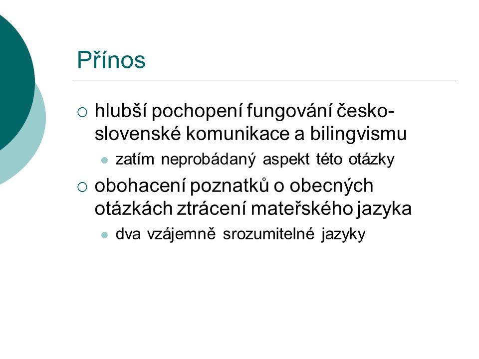 Přínos  hlubší pochopení fungování česko- slovenské komunikace a bilingvismu zatím neprobádaný aspekt této otázky  obohacení poznatků o obecných otázkách ztrácení mateřského jazyka dva vzájemně srozumitelné jazyky