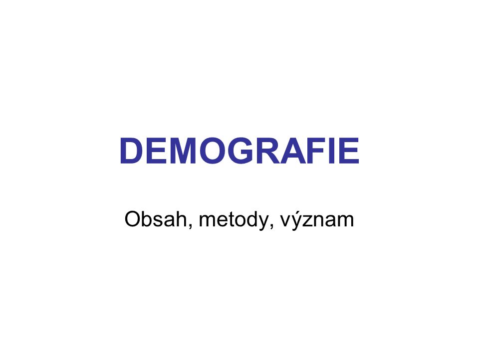 DEMOGRAFIE Obsah, metody, význam