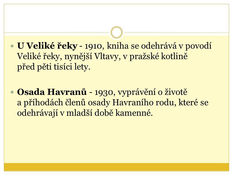 U Veliké řeky - 1910, kniha se odehrává v povodí Veliké řeky, nynější Vltavy, v pražské kotlině před pěti tisíci lety.