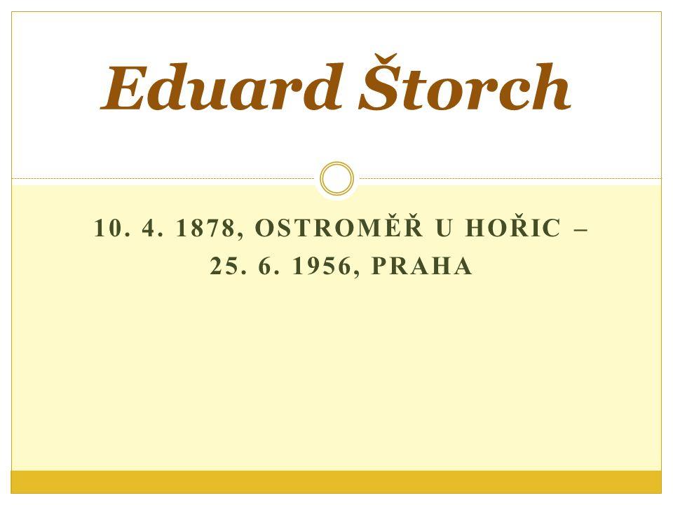 10. 4. 1878, OSTROMĚŘ U HOŘIC – 25. 6. 1956, PRAHA Eduard Štorch
