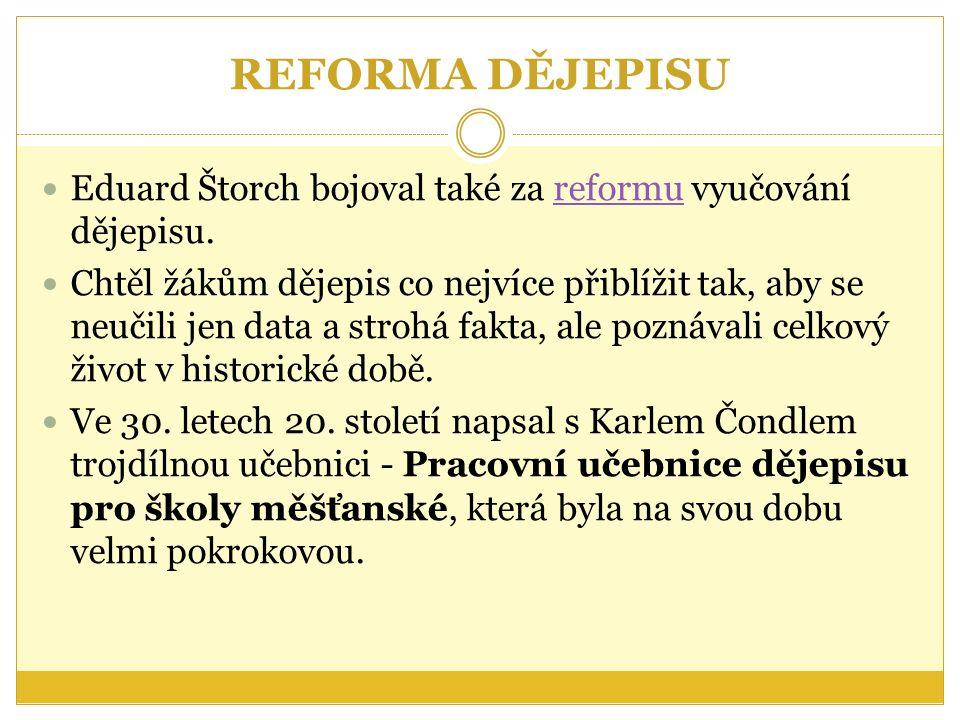 REFORMA DĚJEPISU Eduard Štorch bojoval také za reformu vyučování dějepisu.reformu Chtěl žákům dějepis co nejvíce přiblížit tak, aby se neučili jen data a strohá fakta, ale poznávali celkový život v historické době.