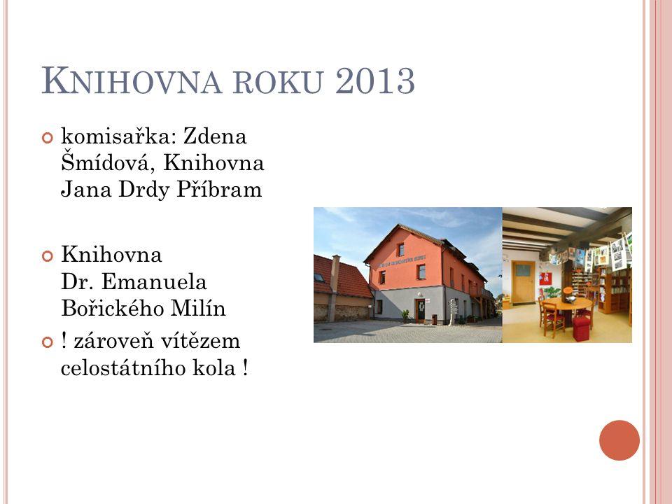 K NIHOVNA ROKU 2013 komisařka: Zdena Šmídová, Knihovna Jana Drdy Příbram Knihovna Dr. Emanuela Bořického Milín ! zároveň vítězem celostátního kola !