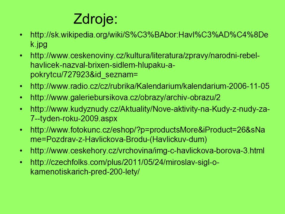 Zdroje: http://sk.wikipedia.org/wiki/S%C3%BAbor:Havl%C3%AD%C4%8De k.jpg http://www.ceskenoviny.cz/kultura/literatura/zpravy/narodni-rebel- havlicek-nazval-brixen-sidlem-hlupaku-a- pokrytcu/727923&id_seznam= http://www.radio.cz/cz/rubrika/Kalendarium/kalendarium-2006-11-05 http://www.galeriebursikova.cz/obrazy/archiv-obrazu/2 http://www.kudyznudy.cz/Aktuality/Nove-aktivity-na-Kudy-z-nudy-za- 7--tyden-roku-2009.aspx http://www.fotokunc.cz/eshop/ p=productsMore&iProduct=26&sNa me=Pozdrav-z-Havlickova-Brodu-(Havlickuv-dum) http://www.ceskehory.cz/vrchovina/img-c-havlickova-borova-3.html http://czechfolks.com/plus/2011/05/24/miroslav-sigl-o- kamenotiskarich-pred-200-lety/