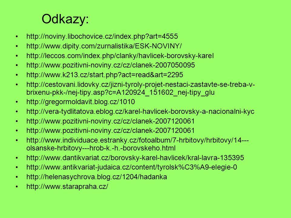 Odkazy: http://noviny.libochovice.cz/index.php art=4555 http://www.dipity.com/zurnalistika/ESK-NOVINY/ http://leccos.com/index.php/clanky/havlicek-borovsky-karel http://www.pozitivni-noviny.cz/cz/clanek-2007050095 http://www.k213.cz/start.php act=read&art=2295 http://cestovani.lidovky.cz/jizni-tyroly-projet-nestaci-zastavte-se-treba-v- brixenu-pkk-/nej-tipy.asp c=A120924_151602_nej-tipy_glu http://gregormoldavit.blog.cz/1010 http://vera-tydlitatova.eblog.cz/karel-havlicek-borovsky-a-nacionalni-kyc http://www.pozitivni-noviny.cz/cz/clanek-2007120061 http://www.individuace.estranky.cz/fotoalbum/7-hrbitovy/hrbitovy/14--- olsanske-hrbitovy---hrob-k.-h.-borovskeho.html http://www.dantikvariat.cz/borovsky-karel-havlicek/kral-lavra-135395 http://www.antikvariat-judaica.cz/content/tyrolsk%C3%A9-elegie-0 http://helenasychrova.blog.cz/1204/hadanka http://www.starapraha.cz/