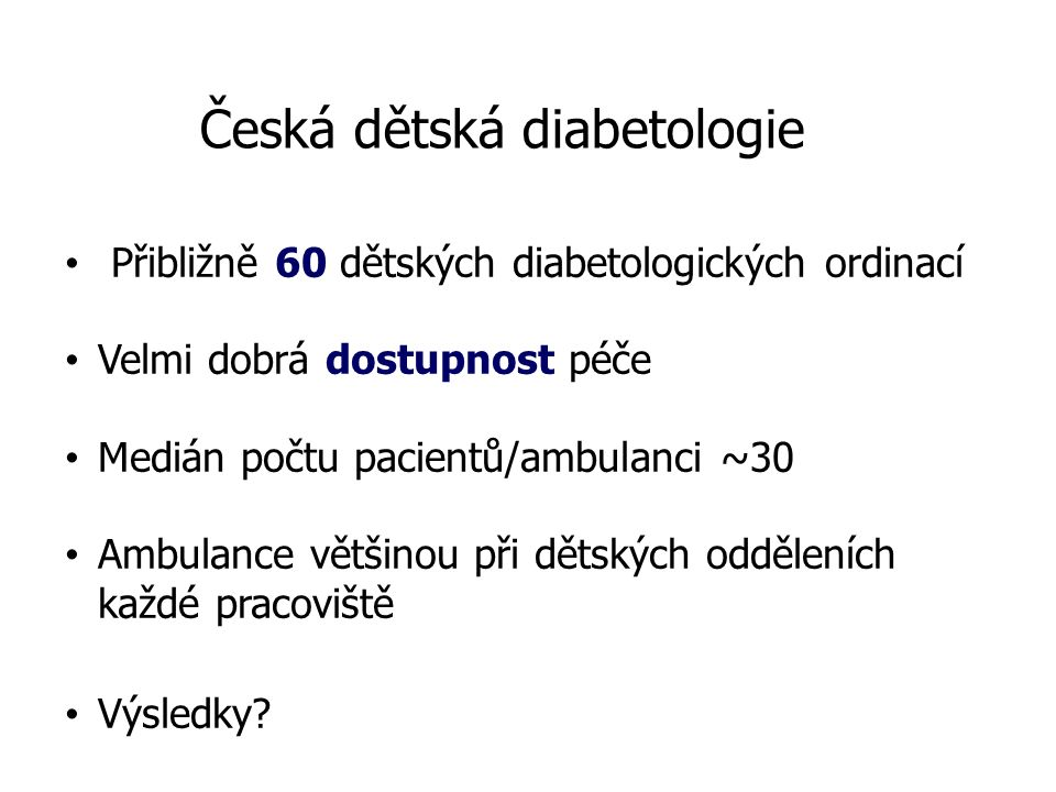 Česká dětská diabetologie Přibližně 60 dětských diabetologických ordinací Velmi dobrá dostupnost péče Medián počtu pacientů/ambulanci ~30 Ambulance většinou při dětských odděleních každé pracoviště Výsledky