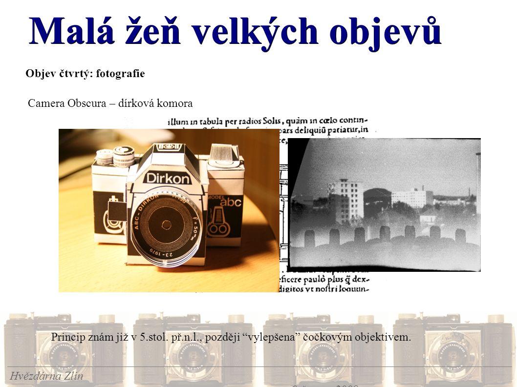 Malá žeň velkých objevů Hvězdárna Zlín 9.června 2008 Objev čtvrtý: fotografie Camera Obscura – dírková komora Princip znám již v 5.stol. př.n.l., pozd