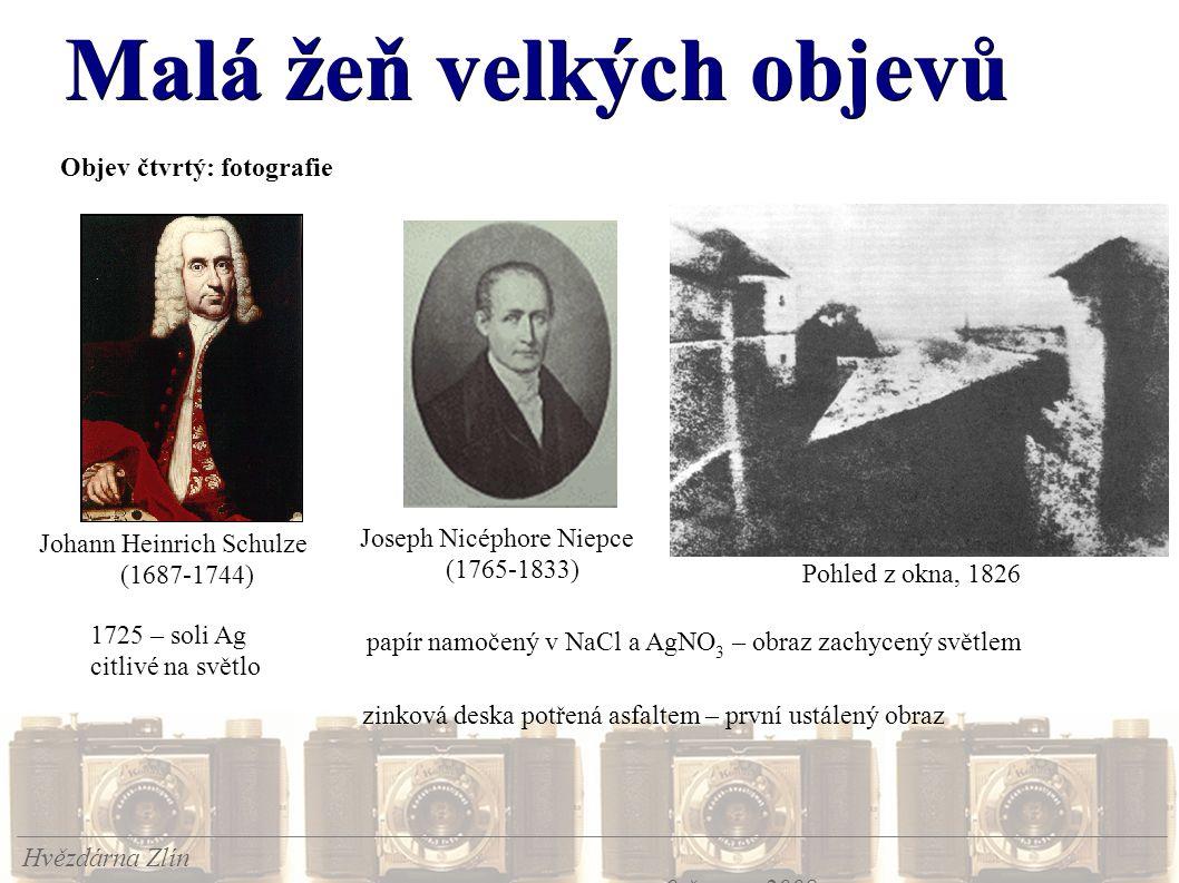 Malá žeň velkých objevů Hvězdárna Zlín 9.června 2008 Objev čtvrtý: fotografie Joseph Nicéphore Niepce (1765-1833) Pohled z okna, 1826 Johann Heinrich Schulze (1687-1744) 1725 – soli Ag citlivé na světlo papír namočený v NaCl a AgNO 3 – obraz zachycený světlem zinková deska potřená asfaltem – první ustálený obraz