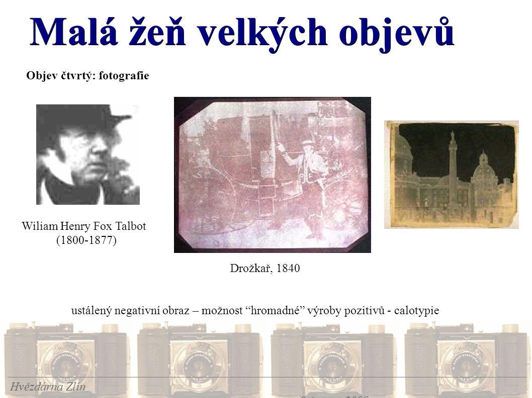 Malá žeň velkých objevů Hvězdárna Zlín 9.června 2008 Objev čtvrtý: fotografie Wiliam Henry Fox Talbot (1800-1877) Drožkař, 1840 ustálený negativní obraz – možnost hromadné výroby pozitivů - calotypie