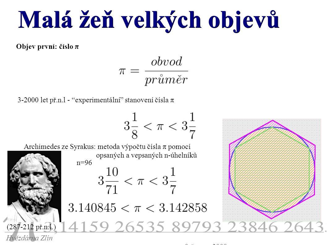 Malá žeň velkých objevů Hvězdárna Zlín 9.června 2008 Objev první: číslo π 3-2000 let př.n.l - experimentální stanovení čísla π Archimedes ze Syrakus: metoda výpočtu čísla π pomocí opsaných a vepsaných n-úhelníků n=96 (287-212 př.n.l.)