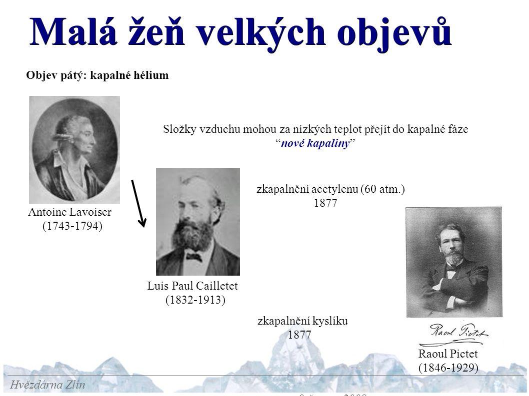 Malá žeň velkých objevů Hvězdárna Zlín 9.června 2008 Objev pátý: kapalné hélium Antoine Lavoiser (1743-1794) Složky vzduchu mohou za nízkých teplot přejít do kapalné fáze nové kapaliny zkapalnění acetylenu (60 atm.) 1877 zkapalnění kyslíku 1877 Raoul Pictet (1846-1929) Luis Paul Cailletet (1832-1913)
