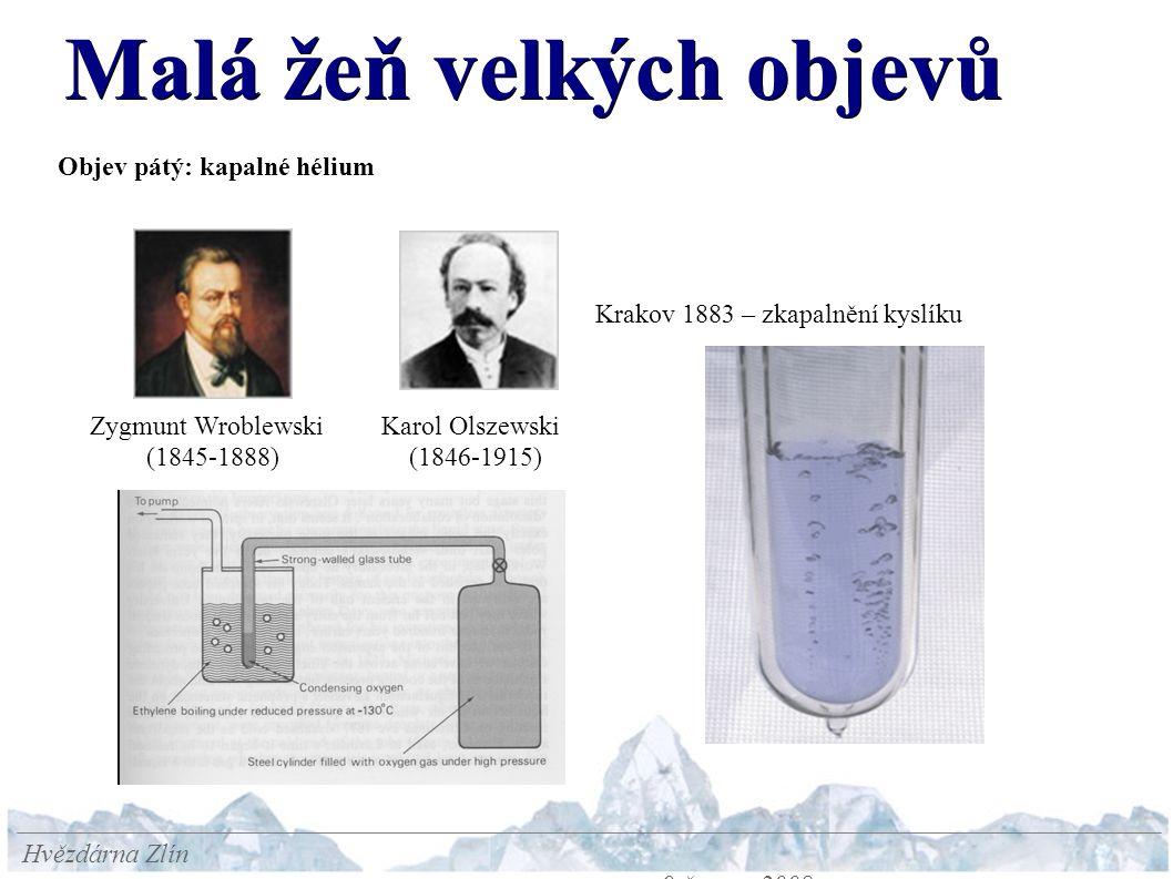 Malá žeň velkých objevů Hvězdárna Zlín 9.června 2008 Objev pátý: kapalné hélium Zygmunt Wroblewski (1845-1888) Karol Olszewski (1846-1915) Krakov 1883 – zkapalnění kyslíku