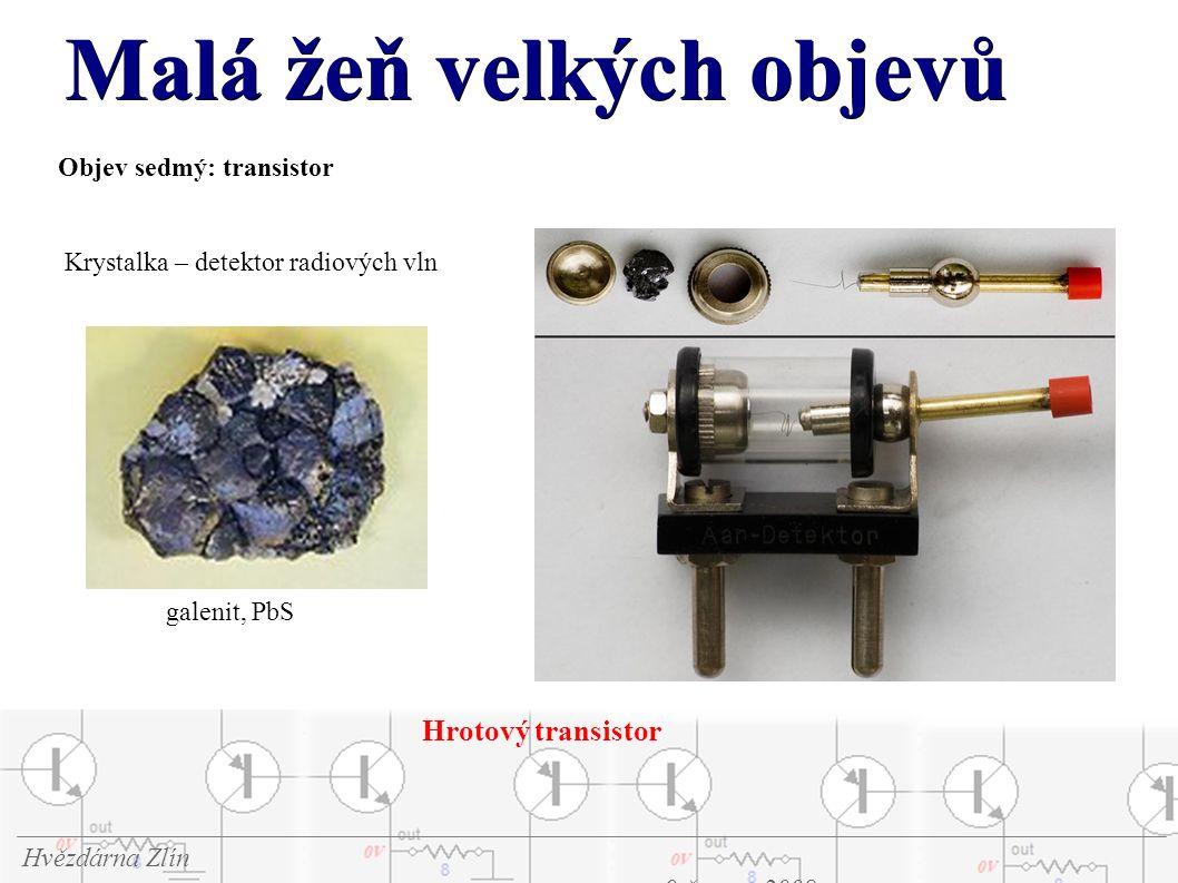 Malá žeň velkých objevů Hvězdárna Zlín 9.června 2008 Objev sedmý: transistor galenit, PbS Krystalka – detektor radiových vln Hrotový transistor