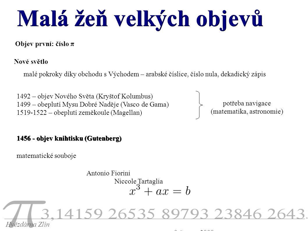 Malá žeň velkých objevů Hvězdárna Zlín 9.června 2008 Objev první: číslo π malé pokroky díky obchodu s Východem – arabské číslice, číslo nula, dekadický zápis Nové světlo 1492 – objev Nového Světa (Kryštof Kolumbus) 1499 – obeplutí Mysu Dobré Naděje (Vasco de Gama) 1519-1522 – obeplutí zeměkoule (Magellan) potřeba navigace (matematika, astronomie) 1456 - objev knihtisku (Gutenberg) matematické souboje Antonio Fiorini Niccole Tartaglia