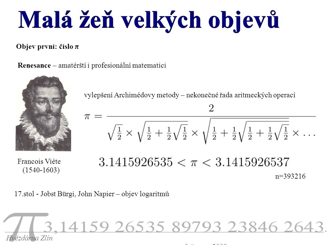 Malá žeň velkých objevů Hvězdárna Zlín 9.června 2008 Objev první: číslo π Renesance – amatérští i profesionální matematici 17.stol - Jobst Bürgi, John Napier – objev logaritmů Francois Viéte (1540-1603) vylepšení Archimédovy metody – nekonečné řada aritmeckých operací n=393216