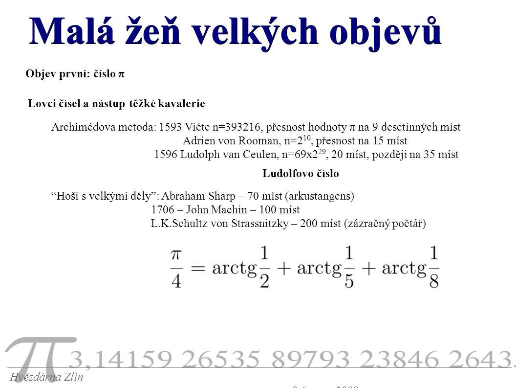 Malá žeň velkých objevů Hvězdárna Zlín 9.června 2008 Objev první: číslo π Lovci čísel a nástup těžké kavalerie Archimédova metoda: 1593 Viéte n=393216, přesnost hodnoty π na 9 desetinných míst Adrien von Rooman, n=2 10, přesnost na 15 míst 1596 Ludolph van Ceulen, n=69x2 29, 20 míst, později na 35 míst Ludolfovo číslo Hoši s velkými děly : Abraham Sharp – 70 míst (arkustangens) 1706 – John Machin – 100 míst L.K.Schultz von Strassnitzky – 200 míst (zázračný počtář)
