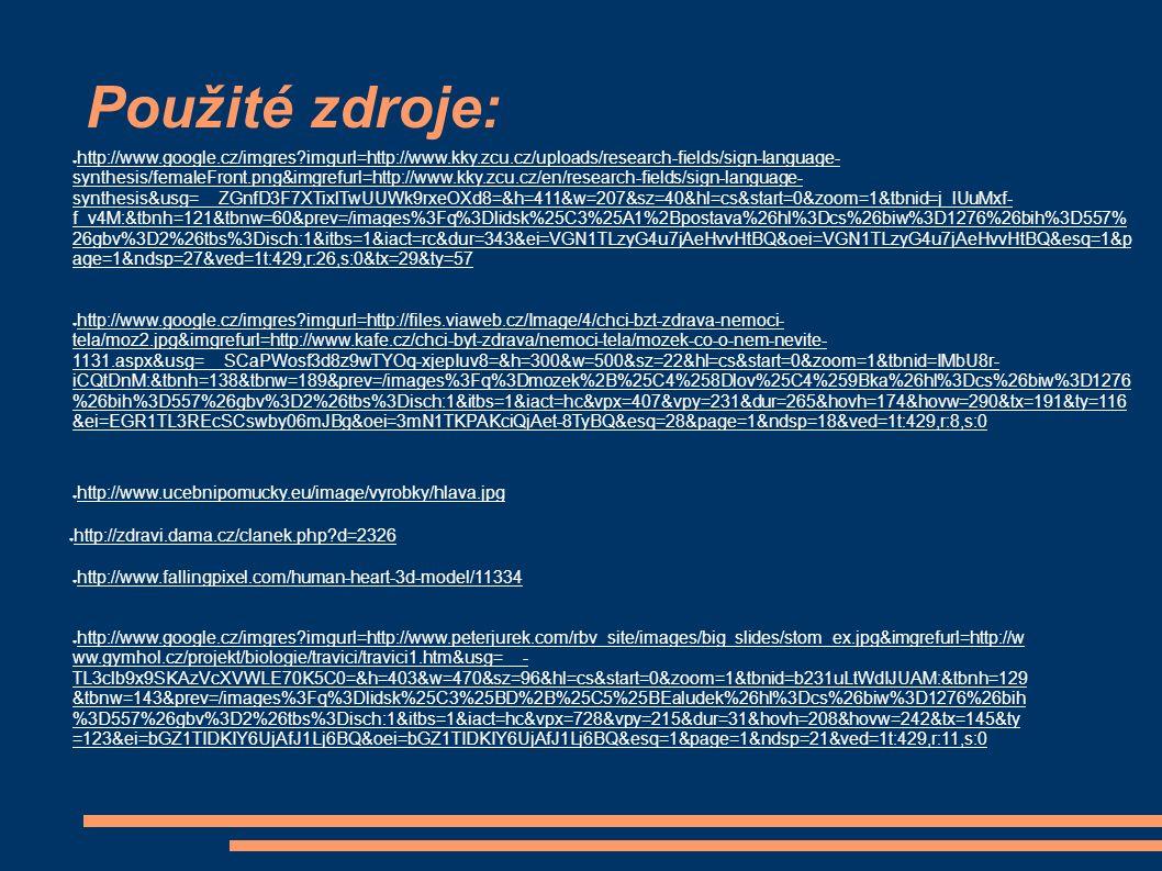 Použité zdroje: ● http://www.ucebnipomucky.eu/image/vyrobky/hlava.jpg ● http://www.google.cz/imgres imgurl=http://www.kky.zcu.cz/uploads/research-fields/sign-language- synthesis/femaleFront.png&imgrefurl=http://www.kky.zcu.cz/en/research-fields/sign-language- synthesis&usg=__ZGnfD3F7XTixlTwUUWk9rxeOXd8=&h=411&w=207&sz=40&hl=cs&start=0&zoom=1&tbnid=j_lUuMxf- f_v4M:&tbnh=121&tbnw=60&prev=/images%3Fq%3Dlidsk%25C3%25A1%2Bpostava%26hl%3Dcs%26biw%3D1276%26bih%3D557% 26gbv%3D2%26tbs%3Disch:1&itbs=1&iact=rc&dur=343&ei=VGN1TLzyG4u7jAeHvvHtBQ&oei=VGN1TLzyG4u7jAeHvvHtBQ&esq=1&p age=1&ndsp=27&ved=1t:429,r:26,s:0&tx=29&ty=57 ● http://www.google.cz/imgres imgurl=http://files.viaweb.cz/Image/4/chci-bzt-zdrava-nemoci- tela/moz2.jpg&imgrefurl=http://www.kafe.cz/chci-byt-zdrava/nemoci-tela/mozek-co-o-nem-nevite- 1131.aspx&usg=__SCaPWosf3d8z9wTYOq-xjepIuv8=&h=300&w=500&sz=22&hl=cs&start=0&zoom=1&tbnid=IMbU8r- iCQtDnM:&tbnh=138&tbnw=189&prev=/images%3Fq%3Dmozek%2B%25C4%258Dlov%25C4%259Bka%26hl%3Dcs%26biw%3D1276 %26bih%3D557%26gbv%3D2%26tbs%3Disch:1&itbs=1&iact=hc&vpx=407&vpy=231&dur=265&hovh=174&hovw=290&tx=191&ty=116 &ei=EGR1TL3REcSCswby06mJBg&oei=3mN1TKPAKciQjAet-8TyBQ&esq=28&page=1&ndsp=18&ved=1t:429,r:8,s:0 ● http://zdravi.dama.cz/clanek.php d=2326 ● http://www.fallingpixel.com/human-heart-3d-model/11334 ● http://www.google.cz/imgres imgurl=http://www.peterjurek.com/rbv_site/images/big_slides/stom_ex.jpg&imgrefurl=http://w ww.gymhol.cz/projekt/biologie/travici/travici1.htm&usg=__- TL3clb9x9SKAzVcXVWLE70K5C0=&h=403&w=470&sz=96&hl=cs&start=0&zoom=1&tbnid=b231uLtWdIJUAM:&tbnh=129 &tbnw=143&prev=/images%3Fq%3Dlidsk%25C3%25BD%2B%25C5%25BEaludek%26hl%3Dcs%26biw%3D1276%26bih %3D557%26gbv%3D2%26tbs%3Disch:1&itbs=1&iact=hc&vpx=728&vpy=215&dur=31&hovh=208&hovw=242&tx=145&ty =123&ei=bGZ1TIDKIY6UjAfJ1Lj6BQ&oei=bGZ1TIDKIY6UjAfJ1Lj6BQ&esq=1&page=1&ndsp=21&ved=1t:429,r:11,s:0