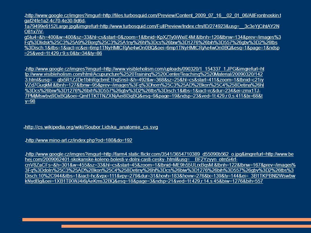 ● http://cs.wikipedia.org/wiki/Soubor:Lidska_anatomie_cs.svg ● http://www.google.cz/imgres imgurl=http://files.turbosquid.com/Preview/Content_2009_07_16__02_01_06/AllFrontnoskin.t gaf24fe1a2-4c70-4e30-9d6d- 1a79499e6152Large.jpg&imgrefurl=http://www.turbosquid.com/FullPreview/Index.cfm/ID/274923&usg=__3c3eYjCihtAY2N O81x7iV- g5Iu4=&h=400&w=400&sz=33&hl=cs&start=0&zoom=1&tbnid=KpXZTy0iWxiE4M:&tbnh=120&tbnw=134&prev=/images%3 Fq%3Dlidsk%25C3%25A9%2Borg%25C3%25A1ny%26hl%3Dcs%26biw%3D1276%26bih%3D557%26gbv%3D2%26tbs %3Disch:1&itbs=1&iact=rc&ei=6mp1TNyHMtCRjAe4wOn0BQ&oei=6mp1TNyHMtCRjAe4wOn0BQ&esq=1&page=1&ndsp =25&ved=1t:429,r:9,s:0&tx=34&ty=86 ● http://www.google.cz/imgres imgurl=http://www.visibleholism.com/uploads/090320/1_154337_1.JPG&imgrefurl=ht tp://www.visibleholism.com/html/Acupuncture%2520Training%2520Center/Teaching%2520Material/20090320/142 3.html&usg=__qbi5R1ZJDe1blnRgcbmE1hqSnsI=&h=492&w=368&sz=25&hl=cs&start=411&zoom=1&tbnid=c21iy VZd7GuqkM:&tbnh=127&tbnw=95&prev=/images%3Fq%3Dhorn%25C3%25AD%2Bkon%25C4%258Detina%26hl %3Dcs%26biw%3D1276%26bih%3D557%26gbv%3D2%26tbs%3Disch:1&itbs=1&iact=rc&dur=234&ei=zmx1TJ- 7PMjMswbvj9DxBQ&oei=Qmt1TKTTNZXNjAei8I3qBQ&esq=9&page=19&ndsp=23&ved=1t:429,r:0,s:411&tx=68&t y=98 ● http://www.mino-art.cz/index.php od=180&do=192 ● http://www.google.cz/imgres imgurl=http://farm4.static.flickr.com/3541/3654710389_d55090b562_o.jpg&imgrefurl=http://www.be hej.com/2009062401-skokanske-koleno-bolesti-v-dolni-casti-cesky-.html&usg=__BF2Yzyyn_otm5i4rf- cnV8ZaCFs=&h=301&w=455&sz=33&hl=cs&start=45&zoom=1&tbnid=ME9h55ULrxBqsM:&tbnh=122&tbnw=167&prev=/images% 3Fq%3Ddoln%25C3%25AD%2Bkon%25C4%258Detiny%26hl%3Dcs%26biw%3D1276%26bih%3D557%26gbv%3D2%26tbs%3 Disch:10%2C944&itbs=1&iact=hc&vpx=111&vpy=279&dur=31&hovh=183&hovw=276&tx=139&ty=144&ei=_3B1TKPBNI2Wswbw kNydBg&oei=1XB1TIXWJ4i6jAeKms32BQ&esq=18&page=3&ndsp=21&ved=1t:429,r:14,s:45&biw=1276&bih=557