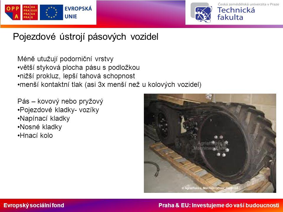 Evropský sociální fond Praha & EU: Investujeme do vaší budoucnosti Pojezdové ústrojí pásových vozidel Méně utužují podorniční vrstvy větší styková plocha pásu s podložkou nižší prokluz, lepší tahová schopnost menší kontaktní tlak (asi 3x menší než u kolových vozidel) Pás – kovový nebo pryžový Pojezdové kladky- vozíky Napínací kladky Nosné kladky Hnací kolo