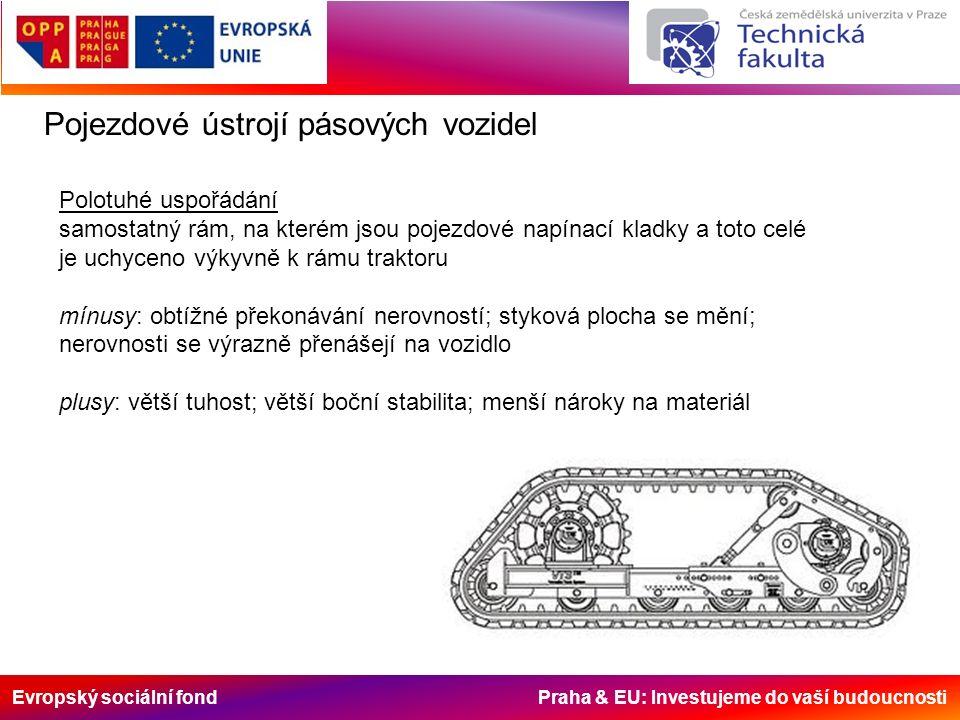 Evropský sociální fond Praha & EU: Investujeme do vaší budoucnosti Pojezdové ústrojí pásových vozidel Polotuhé uspořádání samostatný rám, na kterém jsou pojezdové napínací kladky a toto celé je uchyceno výkyvně k rámu traktoru mínusy: obtížné překonávání nerovností; styková plocha se mění; nerovnosti se výrazně přenášejí na vozidlo plusy: větší tuhost; větší boční stabilita; menší nároky na materiál