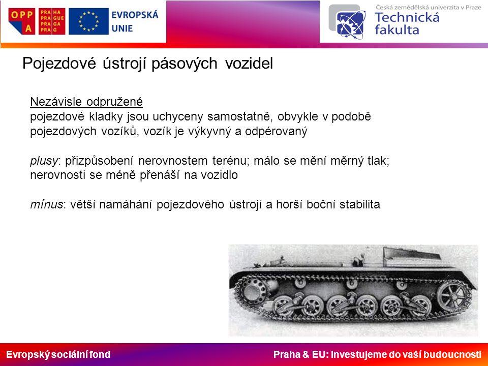 Evropský sociální fond Praha & EU: Investujeme do vaší budoucnosti Pojezdové ústrojí pásových vozidel Nezávisle odpružené pojezdové kladky jsou uchyceny samostatně, obvykle v podobě pojezdových vozíků, vozík je výkyvný a odpérovaný plusy: přizpůsobení nerovnostem terénu; málo se mění měrný tlak; nerovnosti se méně přenáší na vozidlo mínus: větší namáhání pojezdového ústrojí a horší boční stabilita