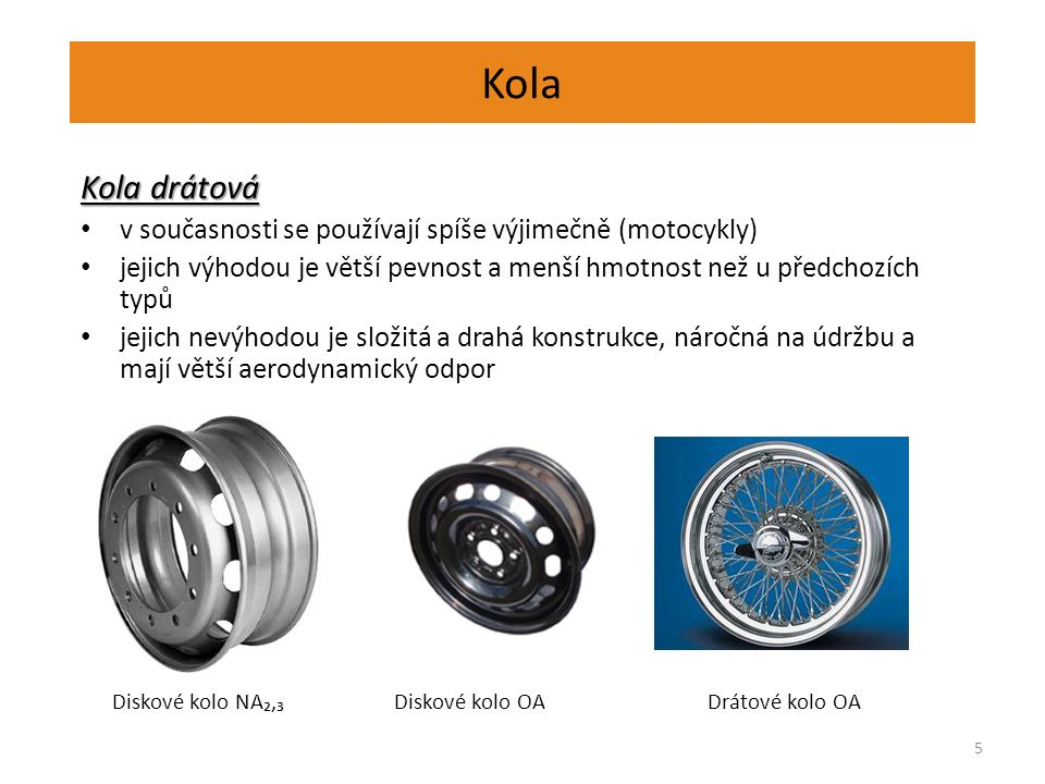 Kola 5 Kola drátová v současnosti se používají spíše výjimečně (motocykly) jejich výhodou je větší pevnost a menší hmotnost než u předchozích typů jejich nevýhodou je složitá a drahá konstrukce, náročná na údržbu a mají větší aerodynamický odpor Diskové kolo NA₂,₃Diskové kolo OADrátové kolo OA