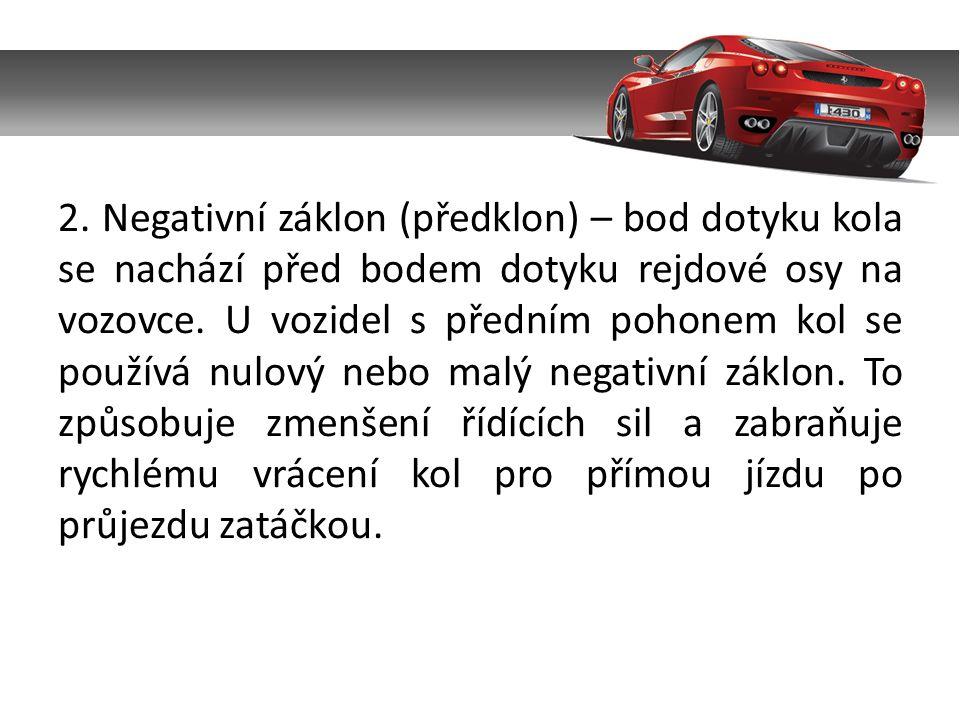 2. Negativní záklon (předklon) – bod dotyku kola se nachází před bodem dotyku rejdové osy na vozovce. U vozidel s předním pohonem kol se používá nulov