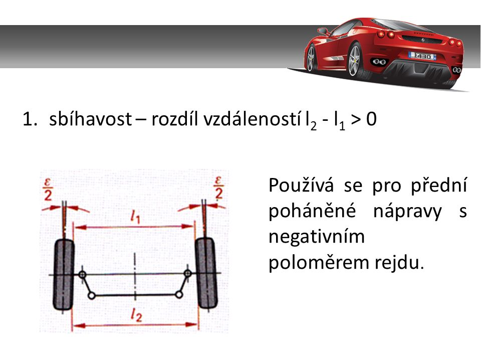 1.sbíhavost – rozdíl vzdáleností l 2 - l 1 > 0 Používá se pro přední poháněné nápravy s negativním poloměrem rejdu.