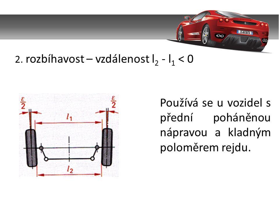 2. rozbíhavost – vzdálenost l 2 - l 1 < 0 Používá se u vozidel s přední poháněnou nápravou a kladným poloměrem rejdu.