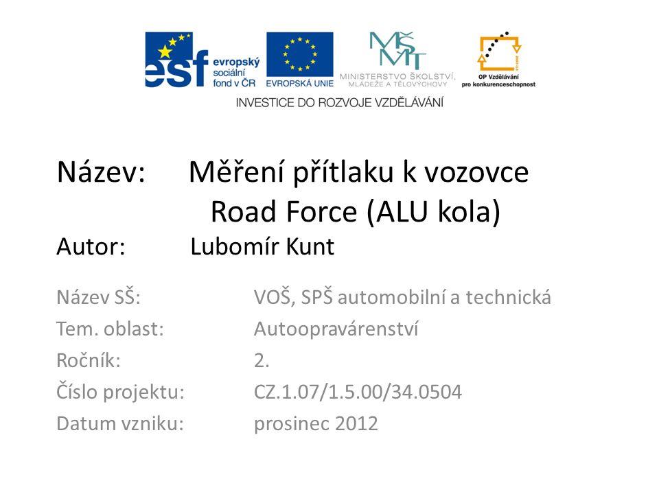 Název: Měření přítlaku k vozovce Road Force (ALU kola) Autor: Lubomír Kunt Název SŠ:VOŠ, SPŠ automobilní a technická Tem.